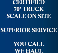 CERTIFIED 70' TRUCK SCALE ON SITE. SUPERIOR SERVICE. YOU CALL WE HAUL.